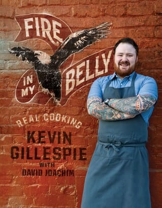 Front cover of fire in my belly a cookbook by Kevin Gillespie. A wonderful southern cookbook.