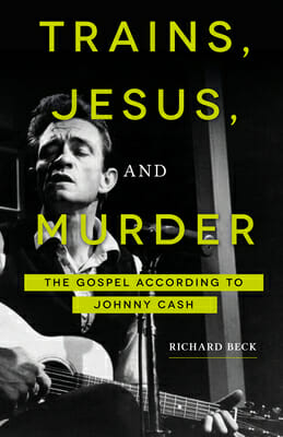 Cover of Trains, Jesus, and Murder: The Gospel according to Johnny Cash by Richard Beck