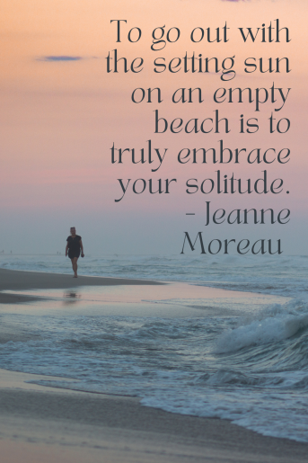 The photo is of a person silhouetted walking on an empty beach at sunset and the quote reads: To go out with the setting sun on an empty beach is to truly embrace your solitude. --- Jeanne Moreau