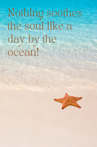 Quotes about the ocean. The photo is clear blue water and an orange starfish on beige sand. The quote reads: Nothing soothes the soul like a day by the ocean!