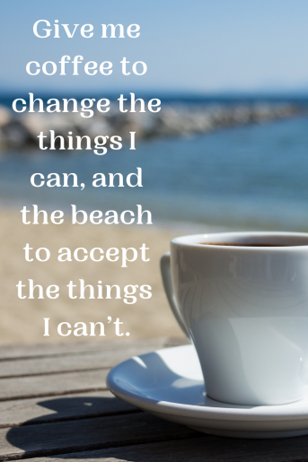 A quote about the beach with a photo that is a cup of coffee with the water in the background. The text reads: Give me coffee to change the things I can, and the beach to accept the things I can't.