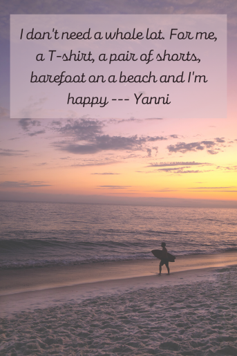 Beach Quotes. This one is a photo of a surfer on the beach. The quote is: I don't need a whole lot. For me, a T-shirt, a pair of shorts, barefoot on a beach, and I'm happy. Yanni
